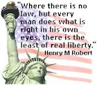 """Where there is no law, but every man does what is right in his own eyes, there is the least of real liberty"" - Henry M Robert"